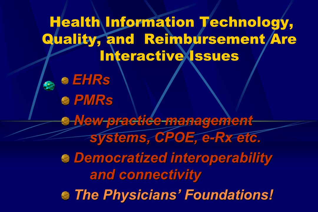 Health Information Technology, Quality, and Reimbursement Are Interactive Issues EHRs PMRs PMRs New practice management systems, CPOE, e-Rx etc.