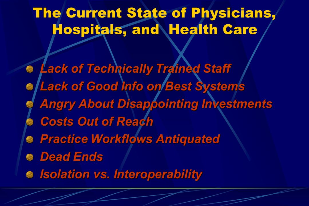 The Current State of Physicians, Hospitals, and Health Care Lack of Technically Trained Staff Lack of Technically Trained Staff Lack of Good Info on Best Systems Lack of Good Info on Best Systems Angry About Disappointing Investments Angry About Disappointing Investments Costs Out of Reach Costs Out of Reach Practice Workflows Antiquated Practice Workflows Antiquated Dead Ends Dead Ends Isolation vs.