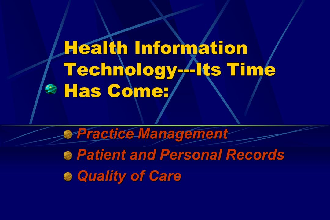 Health Information Technology---Its Time Has Come: Practice Management Practice Management Patient and Personal Records Patient and Personal Records Quality of Care Quality of Care