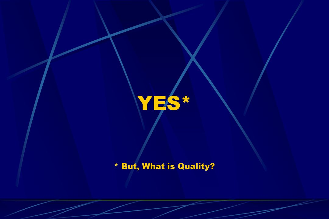 YES* * But, What is Quality