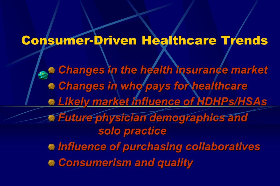 Consumer-Driven Healthcare Trends Changes in the health insurance market Changes in the health insurance market Changes in who pays for healthcare Changes in who pays for healthcare Likely market influence of HDHPs/HSAs Likely market influence of HDHPs/HSAs Future physician demographics and solo practice Future physician demographics and solo practice Influence of purchasing collaboratives Influence of purchasing collaboratives Consumerism and quality Consumerism and quality