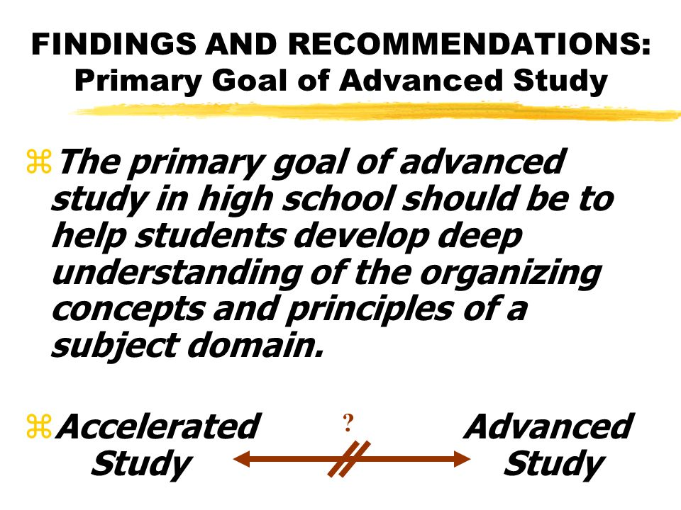 FINDINGS AND RECOMMENDATIONS: Primary Goal of Advanced Study zThe primary goal of advanced study in high school should be to help students develop deep understanding of the organizing concepts and principles of a subject domain.