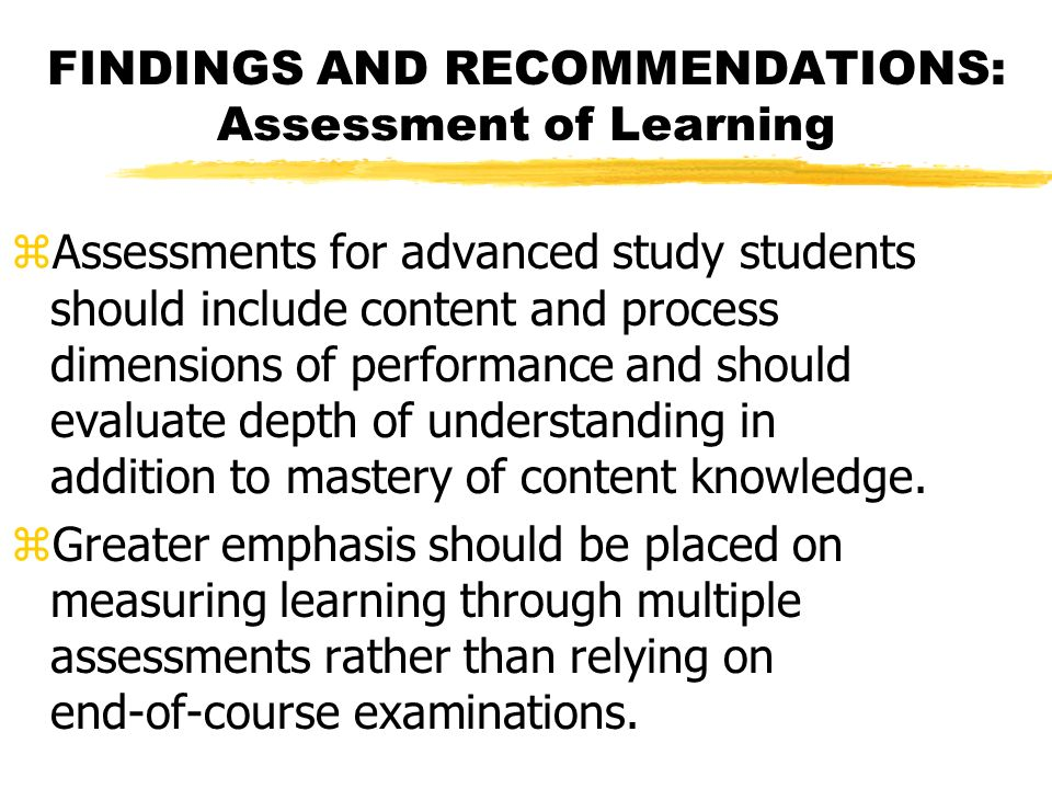 FINDINGS AND RECOMMENDATIONS: Assessment of Learning zAssessments for advanced study students should include content and process dimensions of performance and should evaluate depth of understanding in addition to mastery of content knowledge.