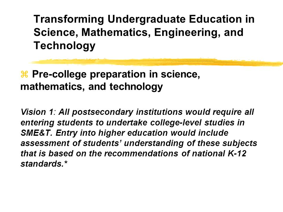 Transforming Undergraduate Education in Science, Mathematics, Engineering, and Technology Pre-college preparation in science, mathematics, and technology Vision 1: All postsecondary institutions would require all entering students to undertake college-level studies in SME&T.