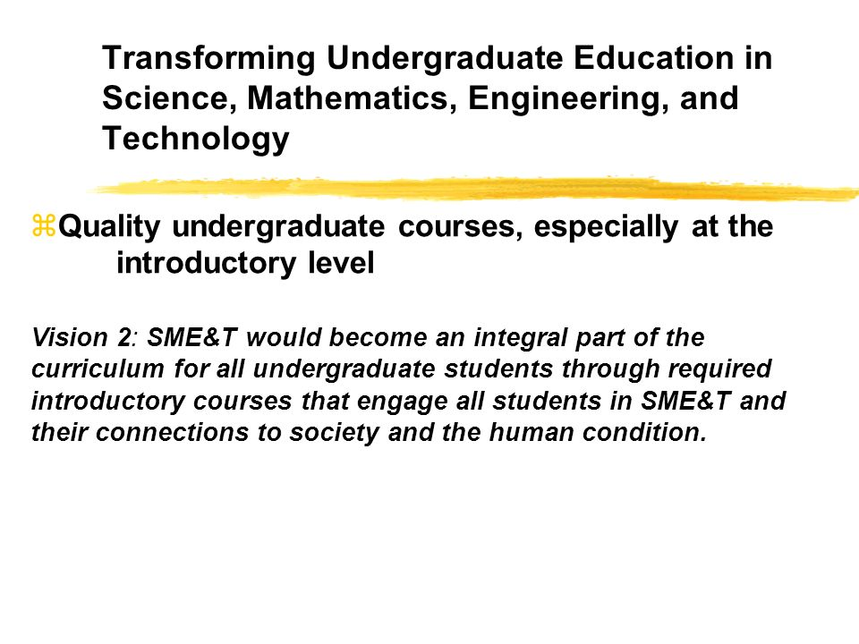 Transforming Undergraduate Education in Science, Mathematics, Engineering, and Technology zQuality undergraduate courses, especially at the introductory level Vision 2: SME&T would become an integral part of the curriculum for all undergraduate students through required introductory courses that engage all students in SME&T and their connections to society and the human condition.