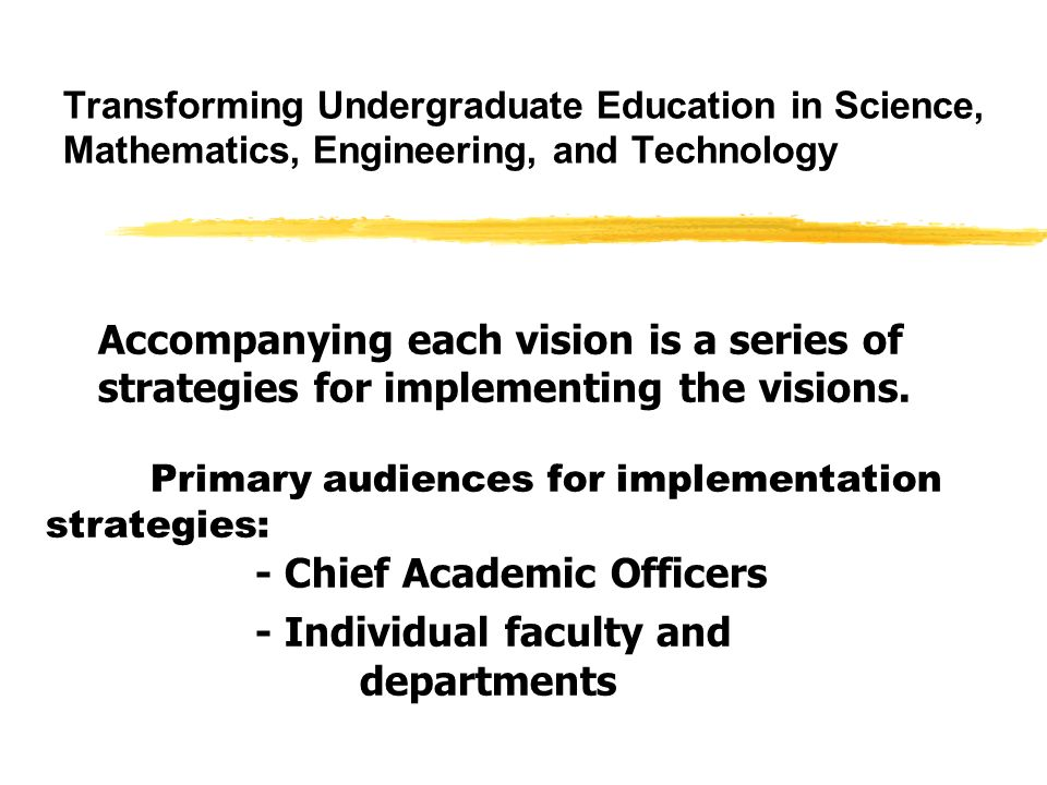 Transforming Undergraduate Education in Science, Mathematics, Engineering, and Technology Accompanying each vision is a series of strategies for implementing the visions.