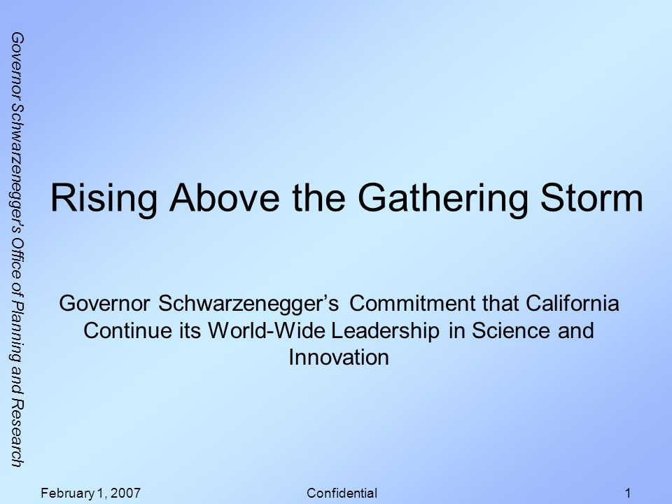 Governor Schwarzenegger's Office of Planning and Research February 1, 2007Confidential1 Rising Above the Gathering Storm Governor Schwarzeneggers Comm