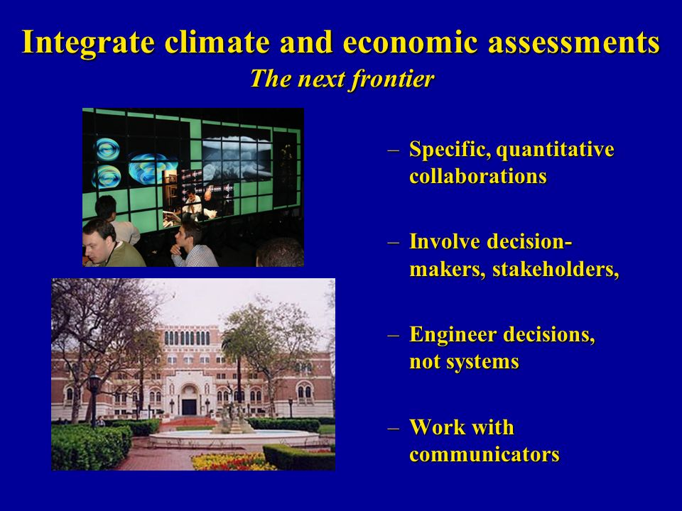 Integrate climate and economic assessments The next frontier –Specific, quantitative collaborations –Involve decision- makers, stakeholders, –Engineer decisions, not systems –Work with communicators