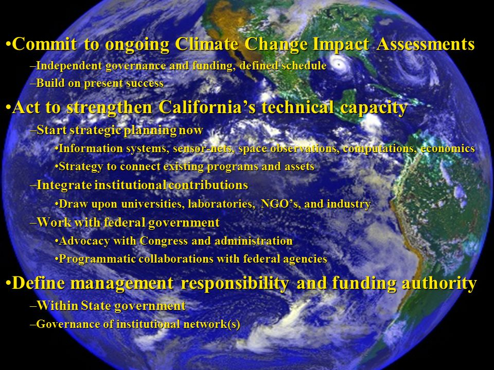Commit to ongoing Climate Change Impact AssessmentsCommit to ongoing Climate Change Impact Assessments –Independent governance and funding, defined schedule –Build on present success Act to strengthen Californias technical capacityAct to strengthen Californias technical capacity –Start strategic planning now Information systems, sensor-nets, space observations, computations, economicsInformation systems, sensor-nets, space observations, computations, economics Strategy to connect existing programs and assetsStrategy to connect existing programs and assets –Integrate institutional contributions Draw upon universities, laboratories, NGOs, and industryDraw upon universities, laboratories, NGOs, and industry –Work with federal government Advocacy with Congress and administrationAdvocacy with Congress and administration Programmatic collaborations with federal agenciesProgrammatic collaborations with federal agencies Define management responsibility and funding authorityDefine management responsibility and funding authority –Within State government –Governance of institutional network(s)