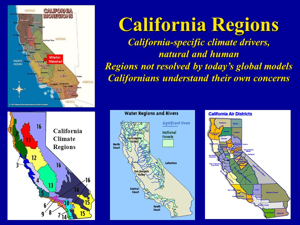 California Climate Regions California Regions California-specific climate drivers, natural and human Regions not resolved by todays global models Californians understand their own concerns
