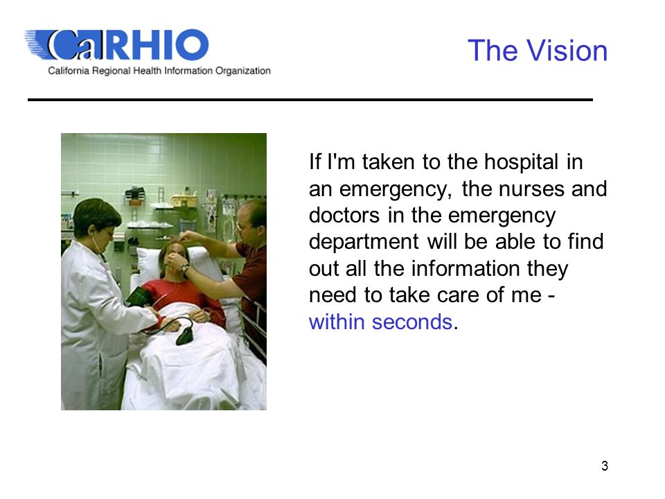 3 The Vision If I m taken to the hospital in an emergency, the nurses and doctors in the emergency department will be able to find out all the information they need to take care of me - within seconds.