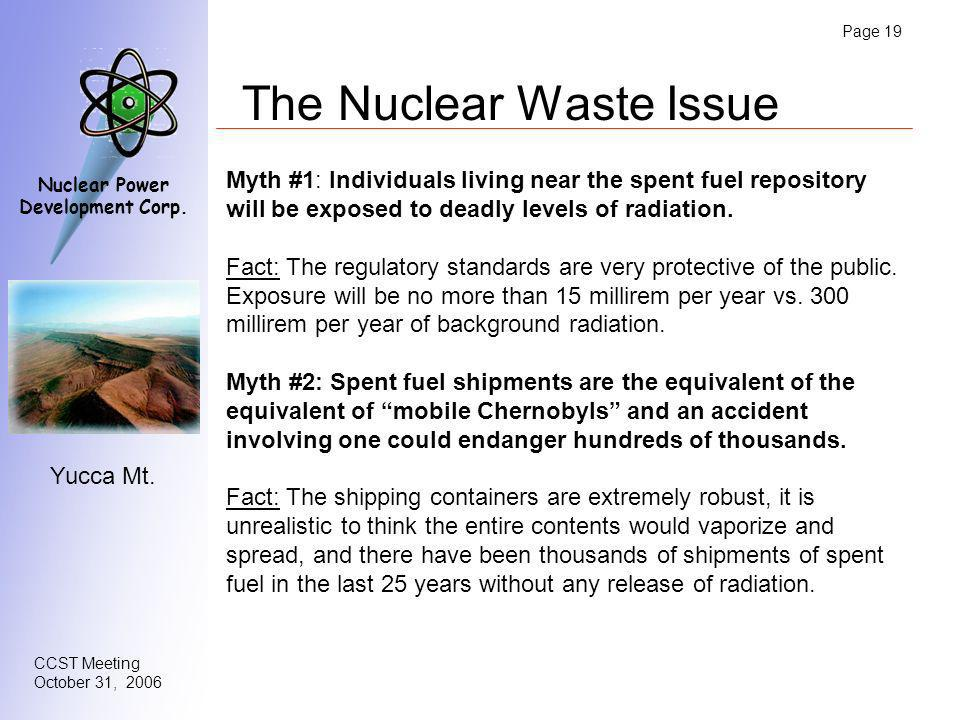 Page 19 CCST Meeting October 31, 2006 Nuclear Power Development Corp. The Nuclear Waste Issue Myth #1: Individuals living near the spent fuel reposito