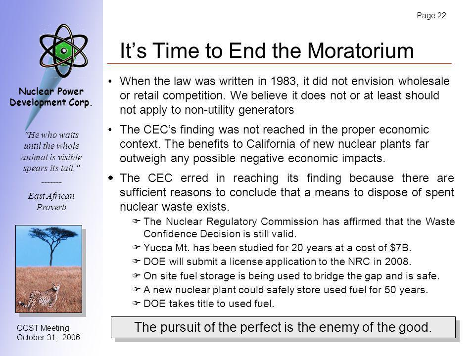 Page 22 CCST Meeting October 31, 2006 Nuclear Power Development Corp. Its Time to End the Moratorium When the law was written in 1983, it did not envi
