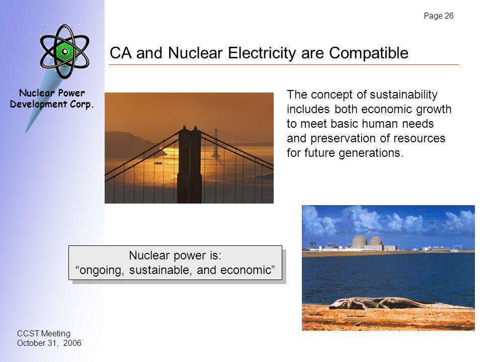 Page 26 CCST Meeting October 31, 2006 Nuclear Power Development Corp. CA and Nuclear Electricity are Compatible Nuclear power is: ongoing, sustainable