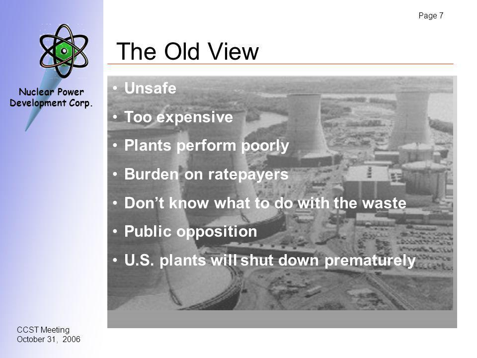 Page 7 CCST Meeting October 31, 2006 Nuclear Power Development Corp. The Old View Unsafe Too expensive Plants perform poorly Burden on ratepayers Dont