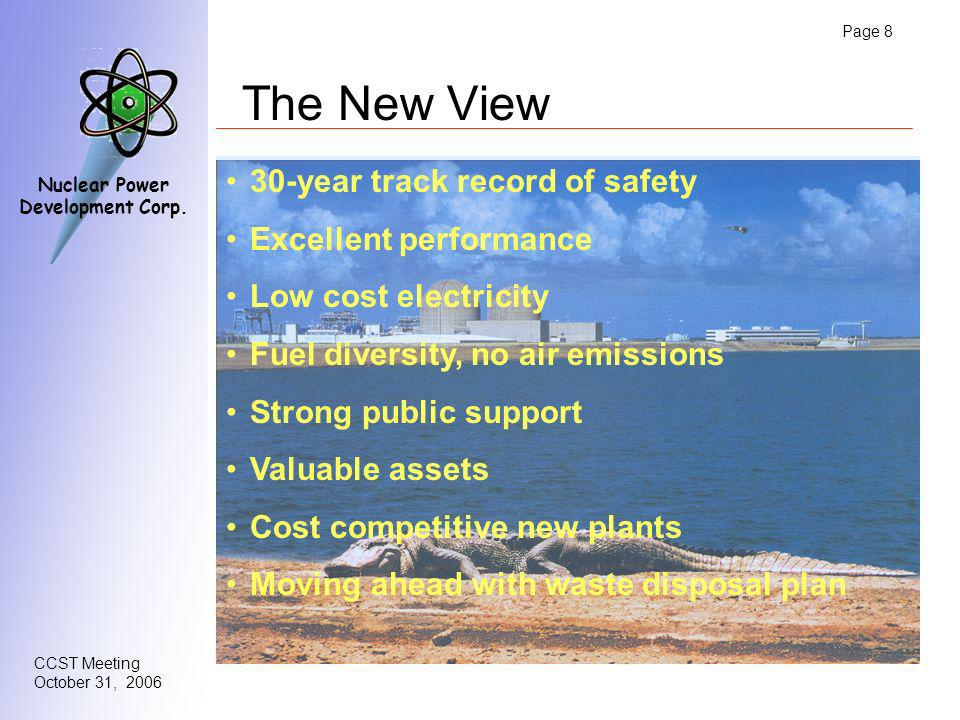 Page 8 CCST Meeting October 31, 2006 Nuclear Power Development Corp. The New View 30-year track record of safety Excellent performance Low cost electr