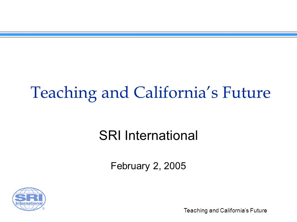 Teaching and Californias Future SRI International February 2, 2005
