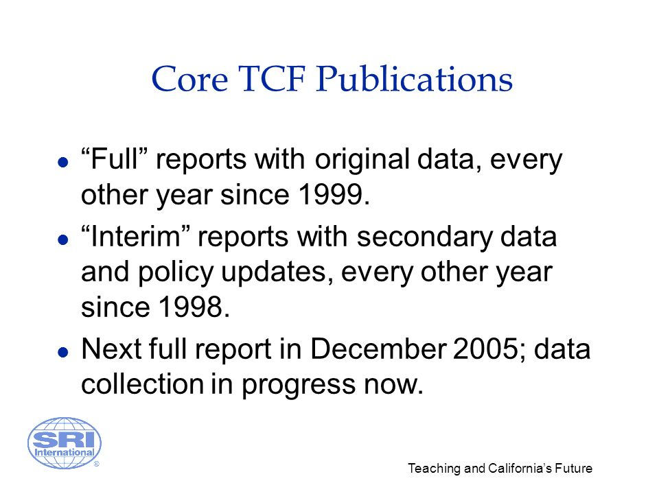 Teaching and Californias Future Core TCF Publications l Full reports with original data, every other year since 1999. l Interim reports with secondary