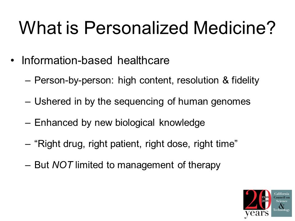 What is Personalized Medicine? Information-based healthcare –Person-by-person: high content, resolution & fidelity –Ushered in by the sequencing of hu
