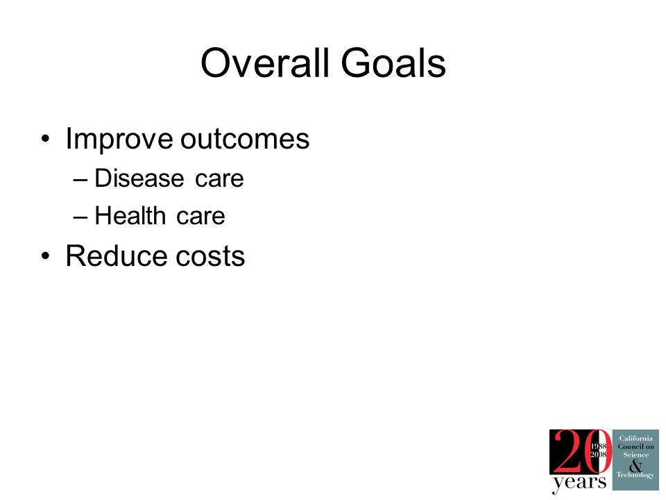 Overall Goals Improve outcomes –Disease care –Health care Reduce costs