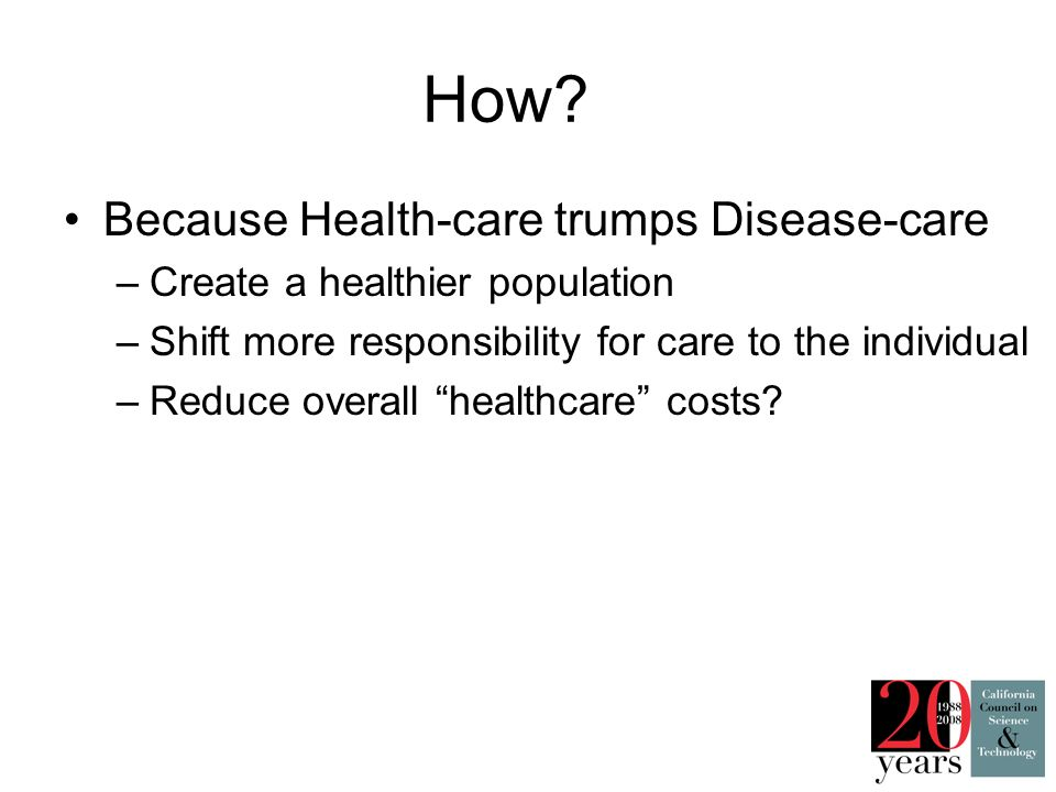 How? Because Health-care trumps Disease-care –Create a healthier population –Shift more responsibility for care to the individual –Reduce overall heal
