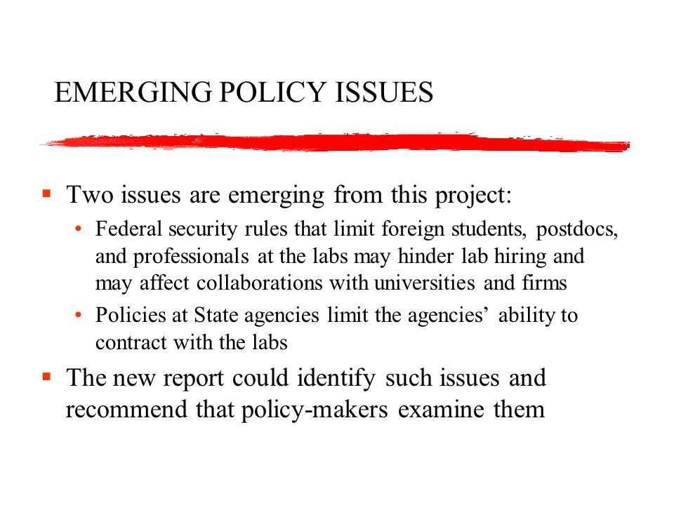 EMERGING POLICY ISSUES Two issues are emerging from this project: Federal security rules that limit foreign students, postdocs, and professionals at the labs may hinder lab hiring and may affect collaborations with universities and firms Policies at State agencies limit the agencies ability to contract with the labs The new report could identify such issues and recommend that policy-makers examine them