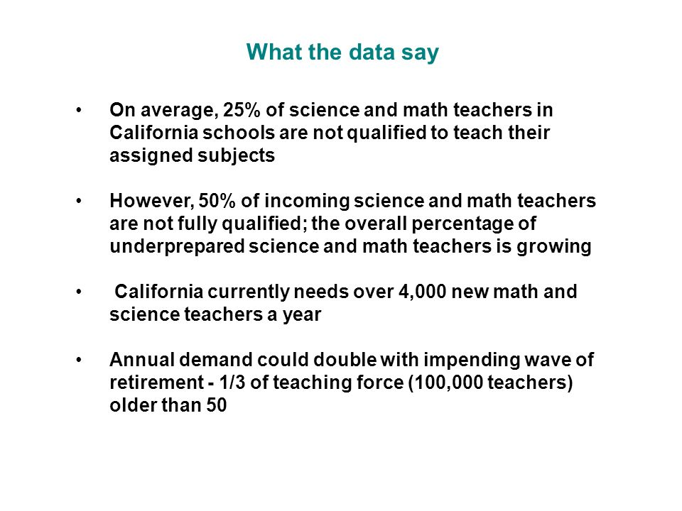 On average, 25% of science and math teachers in California schools are not qualified to teach their assigned subjects However, 50% of incoming science and math teachers are not fully qualified; the overall percentage of underprepared science and math teachers is growing California currently needs over 4,000 new math and science teachers a year Annual demand could double with impending wave of retirement - 1/3 of teaching force (100,000 teachers) older than 50 What the data say