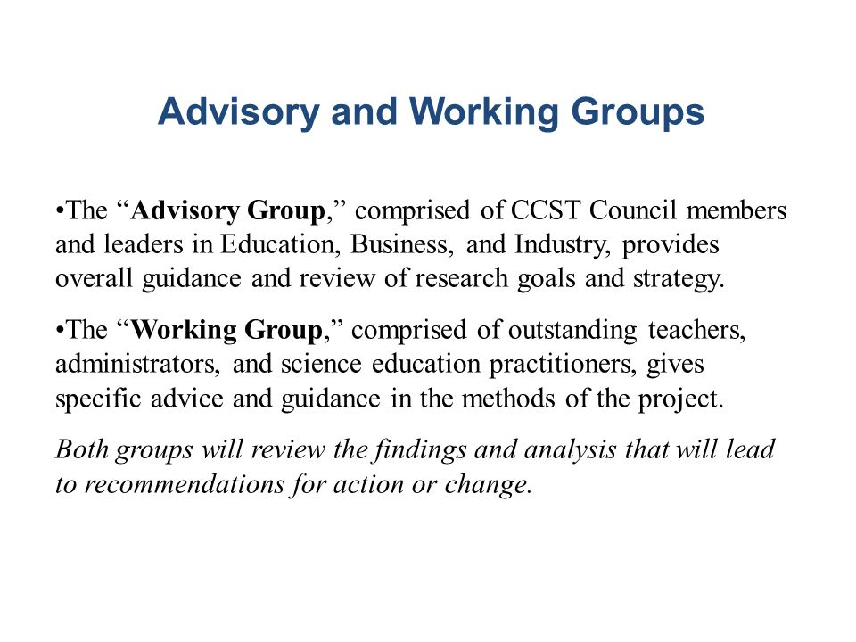 The Advisory Group, comprised of CCST Council members and leaders in Education, Business, and Industry, provides overall guidance and review of research goals and strategy.