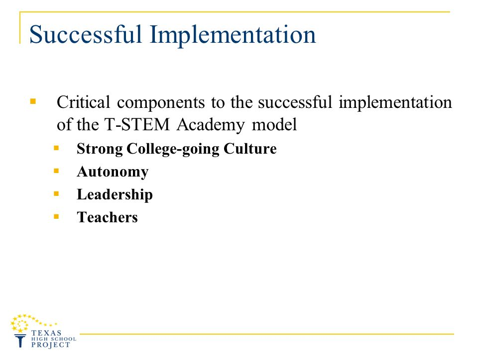 Successful Implementation Critical components to the successful implementation of the T-STEM Academy model Strong College-going Culture Autonomy Leadership Teachers
