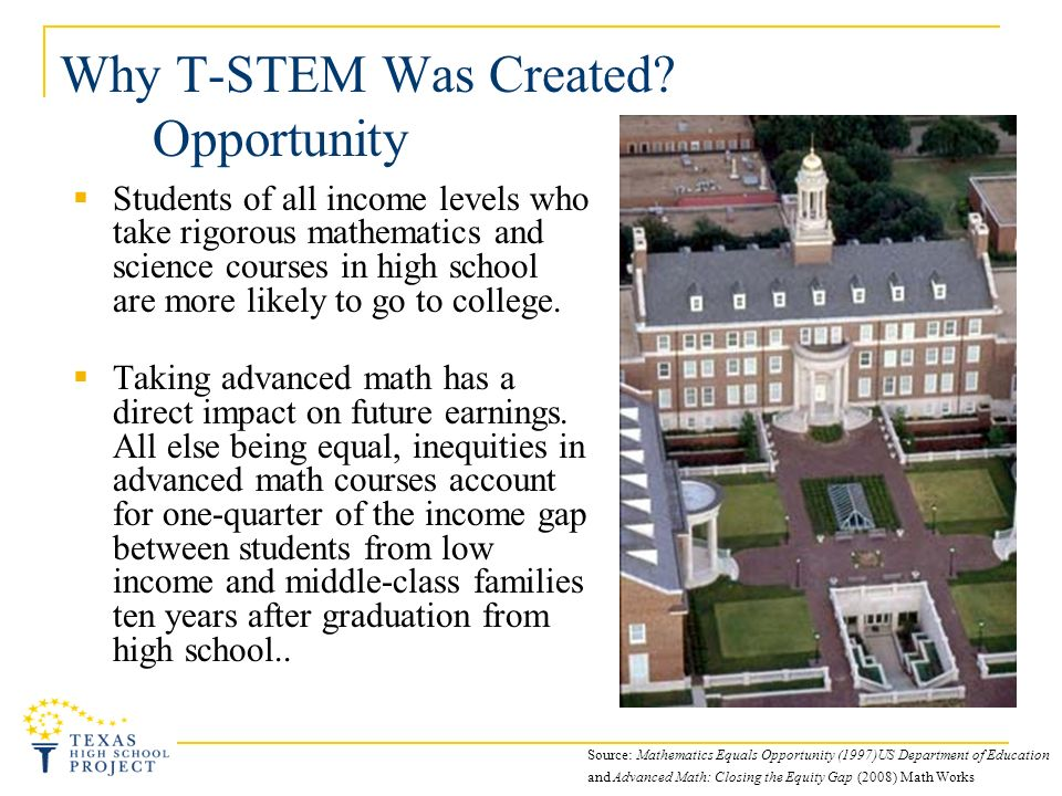 Why T-STEM Was Created? Opportunity Students of all income levels who take rigorous mathematics and science courses in high school are more likely to