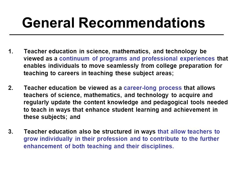 General Recommendations 1.Teacher education in science, mathematics, and technology be viewed as a continuum of programs and professional experiences that enables individuals to move seamlessly from college preparation for teaching to careers in teaching these subject areas; 2.Teacher education be viewed as a career-long process that allows teachers of science, mathematics, and technology to acquire and regularly update the content knowledge and pedagogical tools needed to teach in ways that enhance student learning and achievement in these subjects; and 3.Teacher education also be structured in ways that allow teachers to grow individually in their profession and to contribute to the further enhancement of both teaching and their disciplines.