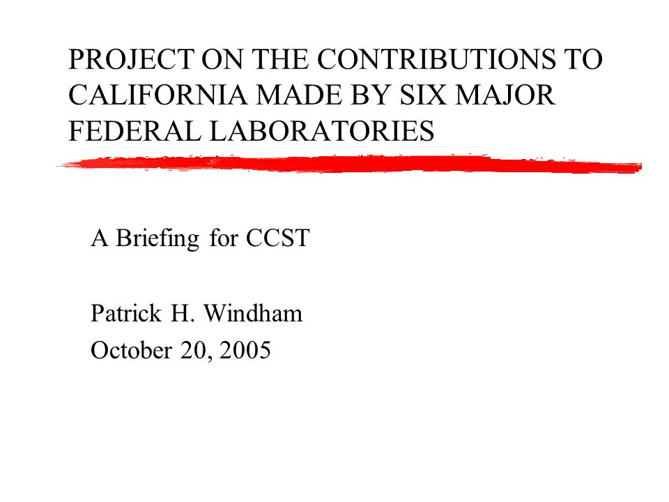 PROJECT ON THE CONTRIBUTIONS TO CALIFORNIA MADE BY SIX MAJOR FEDERAL LABORATORIES A Briefing for CCST Patrick H. Windham October 20, 2005
