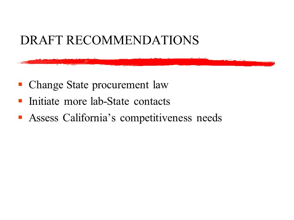 DRAFT RECOMMENDATIONS Change State procurement law Initiate more lab-State contacts Assess Californias competitiveness needs