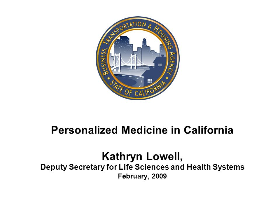 Personalized Medicine in California Kathryn Lowell, Deputy Secretary for Life Sciences and Health Systems February, 2009
