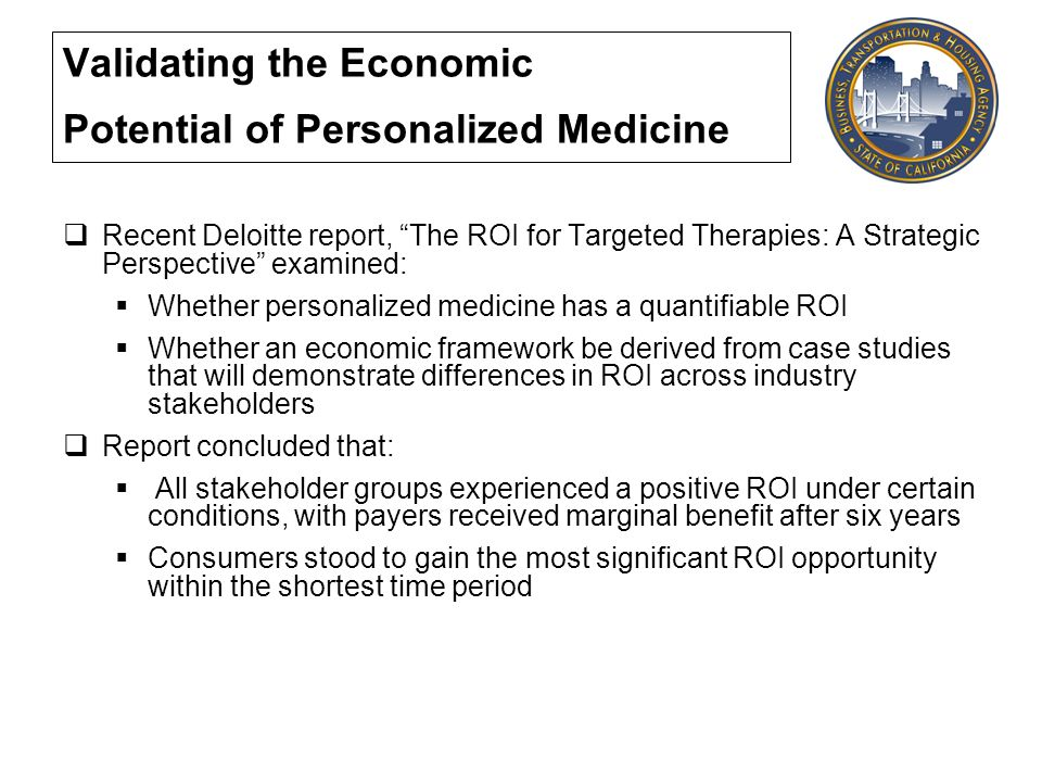 Validating the Economic Potential of Personalized Medicine Recent Deloitte report, The ROI for Targeted Therapies: A Strategic Perspective examined: Whether personalized medicine has a quantifiable ROI Whether an economic framework be derived from case studies that will demonstrate differences in ROI across industry stakeholders Report concluded that: All stakeholder groups experienced a positive ROI under certain conditions, with payers received marginal benefit after six years Consumers stood to gain the most significant ROI opportunity within the shortest time period