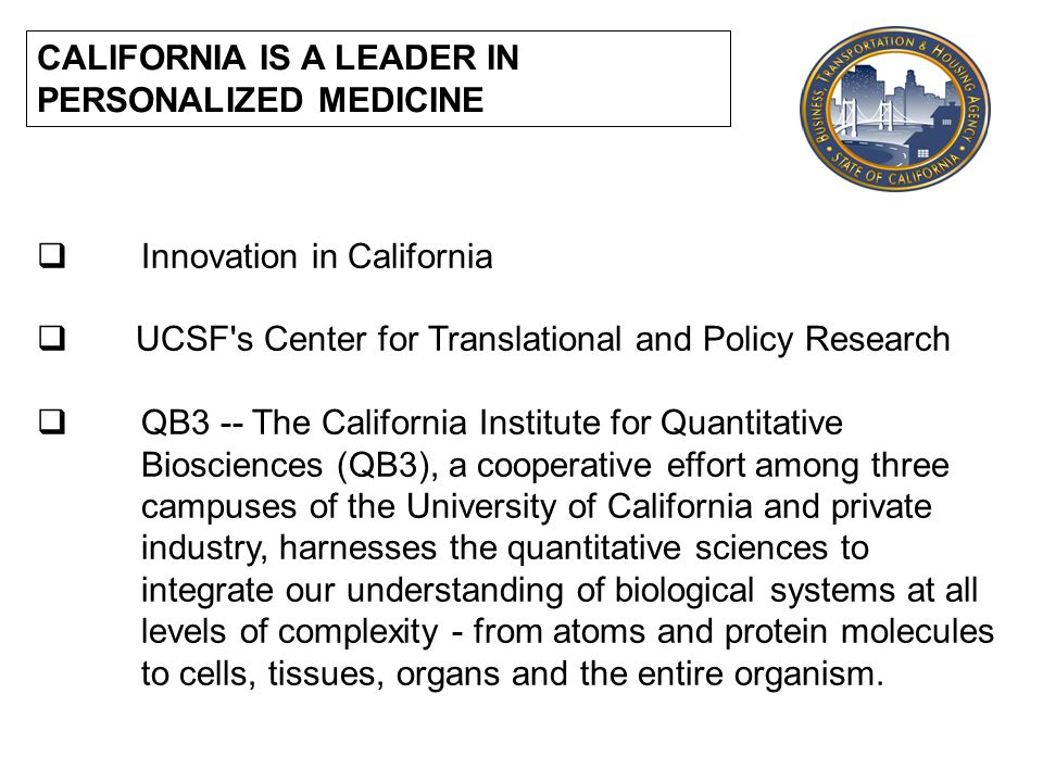 CALIFORNIA IS A LEADER IN PERSONALIZED MEDICINE Innovation in California UCSF s Center for Translational and Policy Research QB3 -- The California Institute for Quantitative Biosciences (QB3), a cooperative effort among three campuses of the University of California and private industry, harnesses the quantitative sciences to integrate our understanding of biological systems at all levels of complexity - from atoms and protein molecules to cells, tissues, organs and the entire organism.