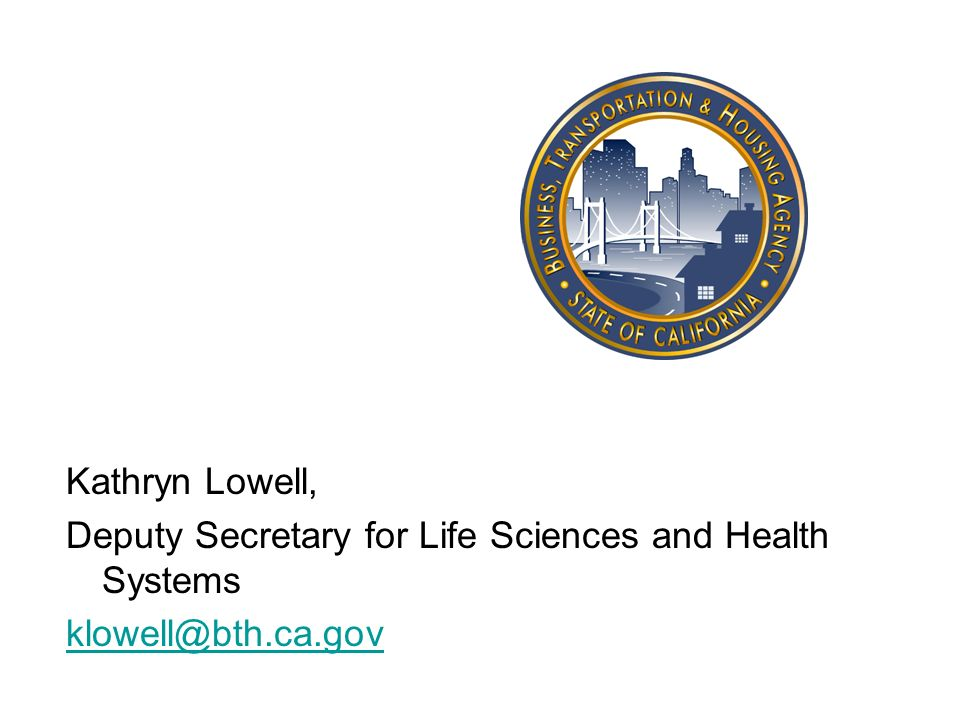 Kathryn Lowell, Deputy Secretary for Life Sciences and Health Systems klowell@bth.ca.gov