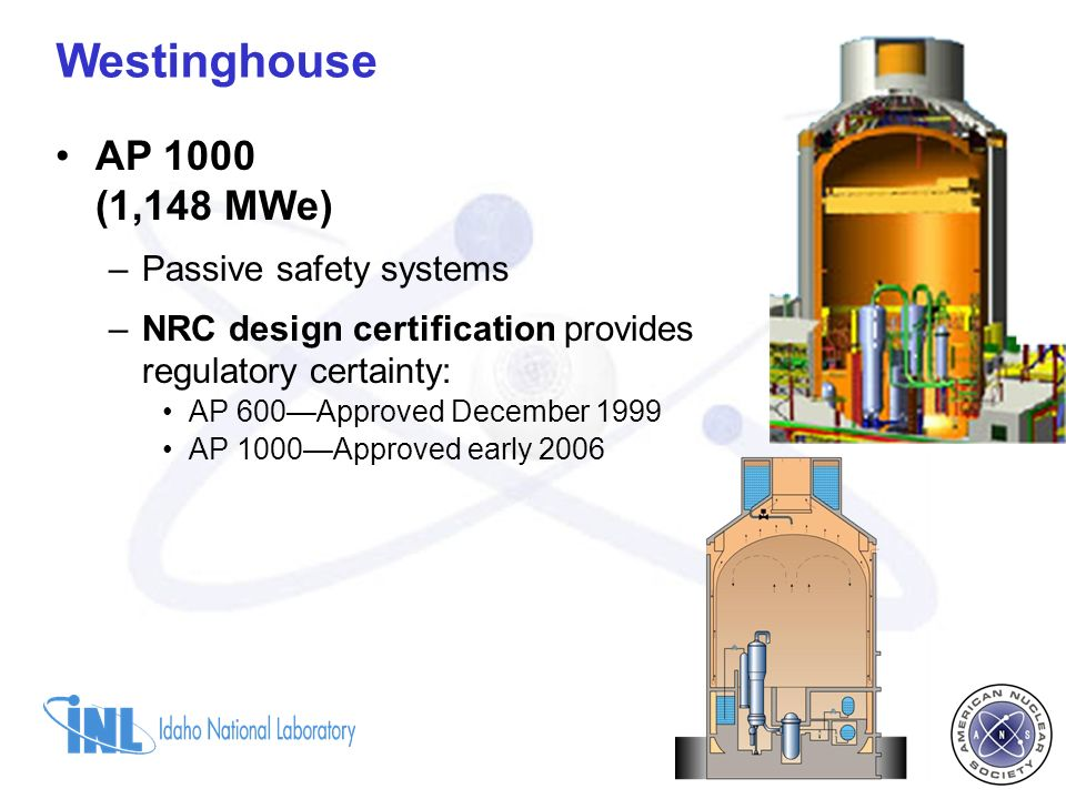 AP 1000 (1,148 MWe) –Passive safety systems –NRC design certification provides regulatory certainty: AP 600Approved December 1999 AP 1000Approved early 2006 Westinghouse