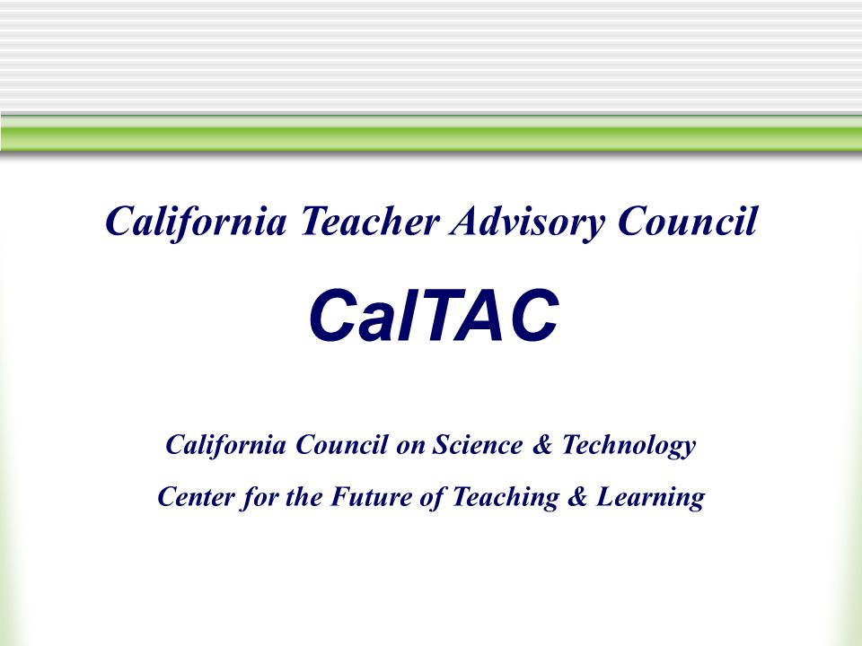 California Teacher Advisory Council CalTAC California Council on Science & Technology Center for the Future of Teaching & Learning