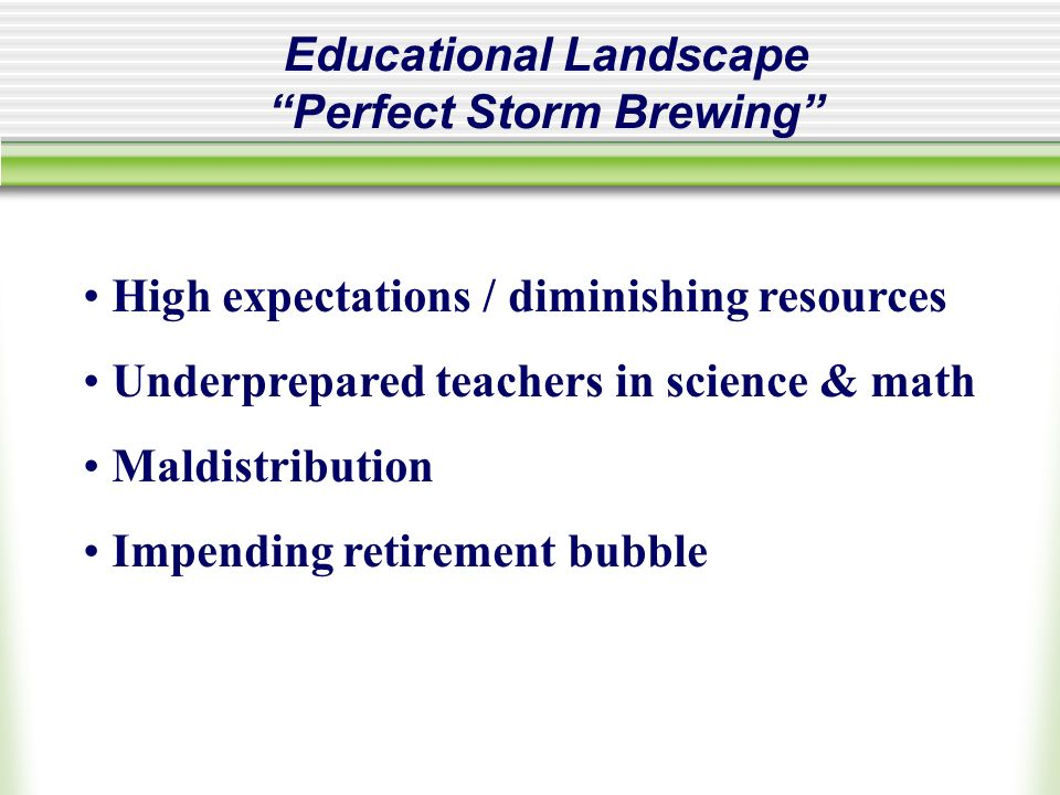 Educational Landscape Perfect Storm Brewing High expectations / diminishing resources Underprepared teachers in science & math Maldistribution Impending retirement bubble