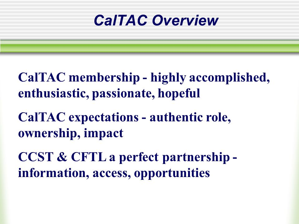CalTAC Overview CalTAC membership - highly accomplished, enthusiastic, passionate, hopeful CalTAC expectations - authentic role, ownership, impact CCST & CFTL a perfect partnership - information, access, opportunities