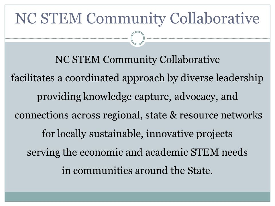 NC STEM Community Collaborative facilitates a coordinated approach by diverse leadership providing knowledge capture, advocacy, and connections across regional, state & resource networks for locally sustainable, innovative projects serving the economic and academic STEM needs in communities around the State.