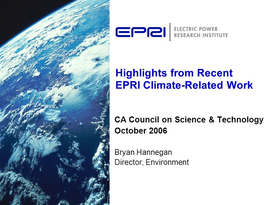 Highlights from Recent EPRI Climate-Related Work CA Council on Science & Technology October 2006 Bryan Hannegan Director, Environment
