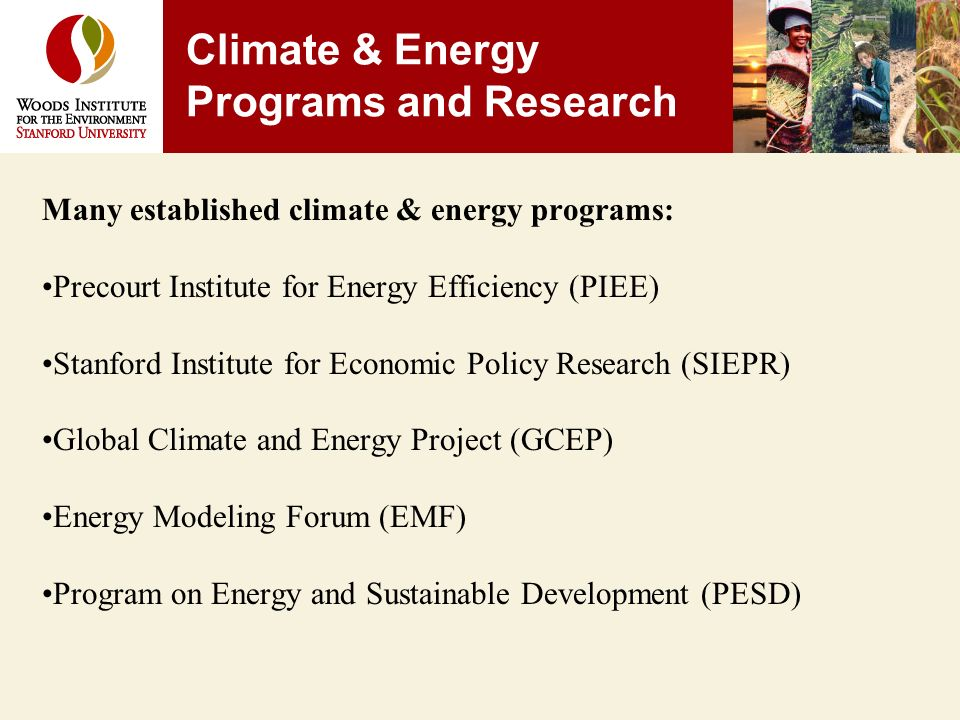 Many established climate & energy programs: Precourt Institute for Energy Efficiency (PIEE) Stanford Institute for Economic Policy Research (SIEPR) Global Climate and Energy Project (GCEP) Energy Modeling Forum (EMF) Program on Energy and Sustainable Development (PESD) Climate & Energy Programs and Research