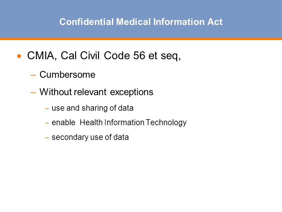 Confidential Medical Information Act CMIA, Cal Civil Code 56 et seq, –Cumbersome –Without relevant exceptions – use and sharing of data – enable Health Information Technology – secondary use of data