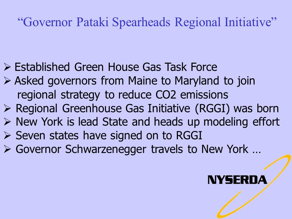 Governor Pataki Spearheads Regional Initiative Established Green House Gas Task Force Asked governors from Maine to Maryland to join regional strategy to reduce CO2 emissions Regional Greenhouse Gas Initiative (RGGI) was born New York is lead State and heads up modeling effort Seven states have signed on to RGGI Governor Schwarzenegger travels to New York …