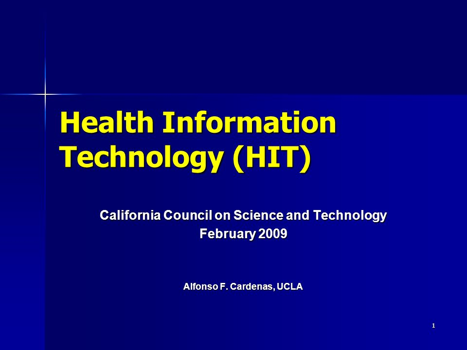 1 Health Information Technology (HIT) California Council on Science and Technology February 2009 Alfonso F.