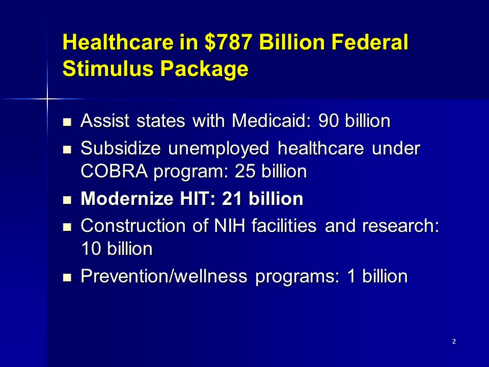 2 Healthcare in $787 Billion Federal Stimulus Package Assist states with Medicaid: 90 billion Assist states with Medicaid: 90 billion Subsidize unemployed healthcare under COBRA program: 25 billion Subsidize unemployed healthcare under COBRA program: 25 billion Modernize HIT: 21 billion Modernize HIT: 21 billion Construction of NIH facilities and research: 10 billion Construction of NIH facilities and research: 10 billion Prevention/wellness programs: 1 billion Prevention/wellness programs: 1 billion