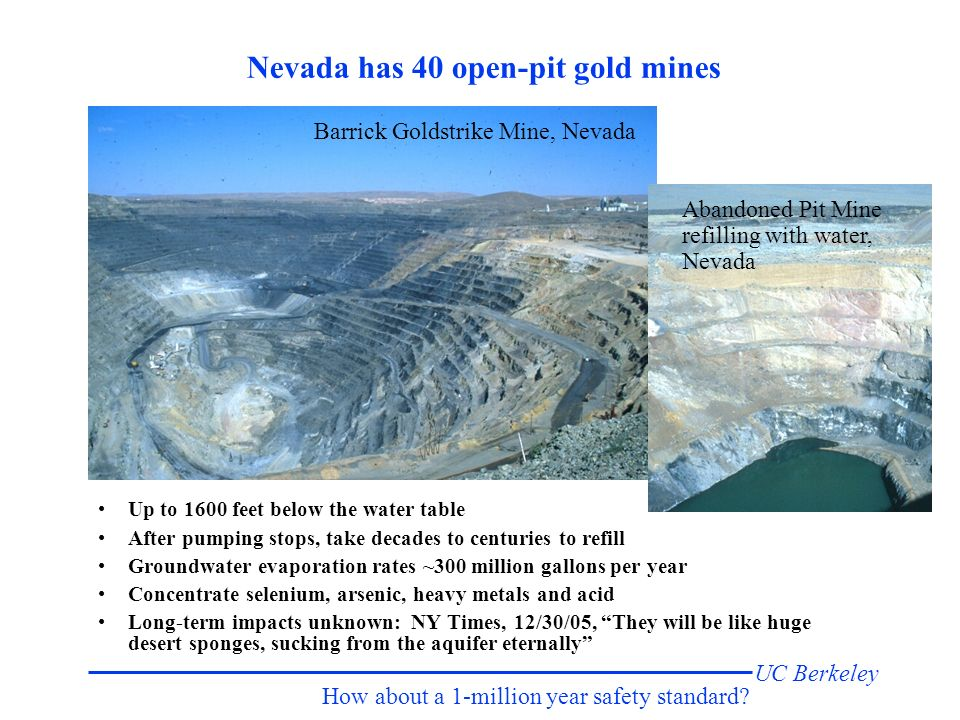 UC Berkeley Nevada has 40 open-pit gold mines Up to 1600 feet below the water table After pumping stops, take decades to centuries to refill Groundwater evaporation rates ~300 million gallons per year Concentrate selenium, arsenic, heavy metals and acid Long-term impacts unknown: NY Times, 12/30/05, They will be like huge desert sponges, sucking from the aquifer eternally Barrick Goldstrike Mine, Nevada Abandoned Pit Mine refilling with water, Nevada How about a 1-million year safety standard