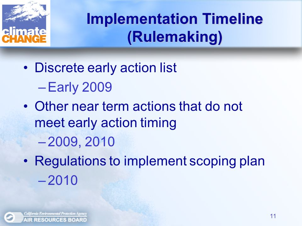 11 Discrete early action list –Early 2009 Other near term actions that do not meet early action timing –2009, 2010 Regulations to implement scoping plan –2010 Implementation Timeline (Rulemaking)